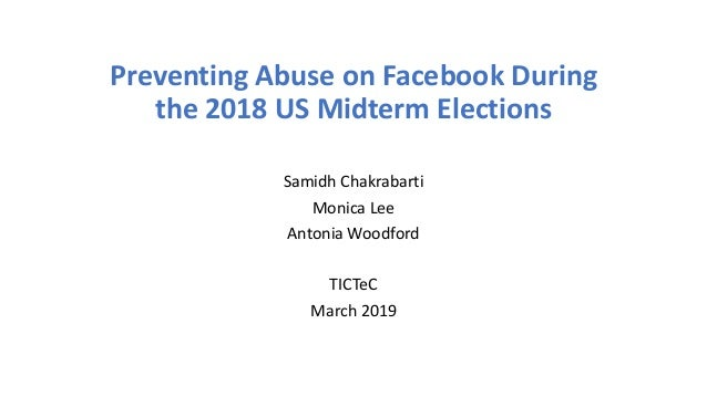 Preventing Abuse on Facebook During the 2018 US Midterm Elections Samidh Chakrabarti Monica Lee Antonia Woodford TICTeC Ma...