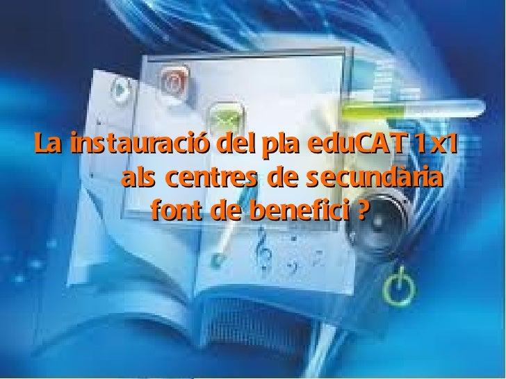 La instauració del pla eduCAT1x1 al centres de secundària, font de benefici ? La instauració del pla eduCAT 1x1  als centr...