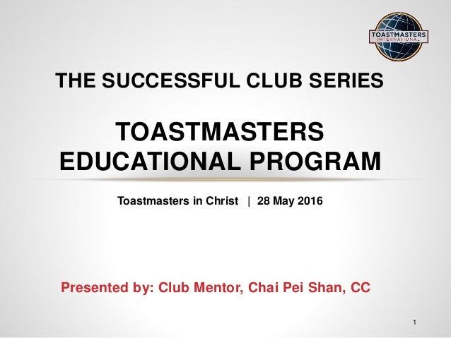 Presented by: Club Mentor, Chai Pei Shan, CC THE SUCCESSFUL CLUB SERIES TOASTMASTERS EDUCATIONAL PROGRAM 1 Toastmasters in...