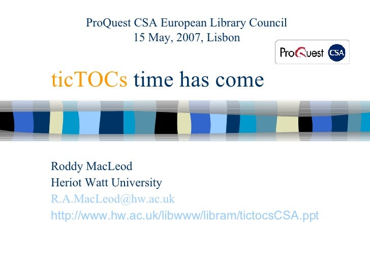 ticTOCs  time has come Roddy MacLeod Heriot Watt University [email_address] http:// www.hw.ac.uk/libwww/libram/tictocsCSA....