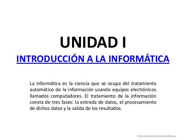 UNIDAD IINTRODUCCIÓN A LA INFORMÁTICALa informática es la ciencia que se ocupa del tratamientoautomático de la información...
