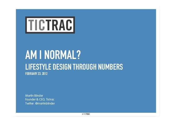 AM I NORMAL?LIFESTYLE DESIGN THROUGH NUMBERSFEBRUARY 23, 2012Martín BlinderFounder & CEO, TictracTwitter: @martinblinder  ...