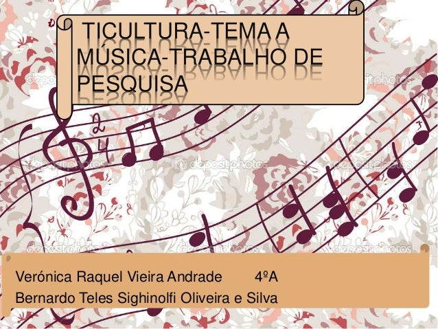 TICULTURA-TEMA A MÚSICA-TRABALHO DE PESQUISA Verónica Raquel Vieira Andrade 4ºA Bernardo Teles Sighinolfi Oliveira e Silva
