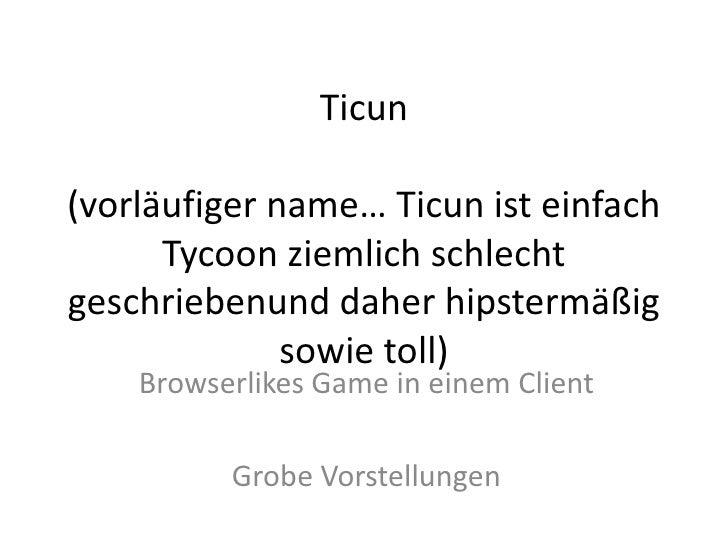Ticun(vorläufiger name… Ticun ist einfach      Tycoon ziemlich schlechtgeschriebenund daher hipstermäßig              sowi...