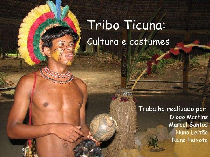 Tribo Ticuna:Cultura e costumes<br />Trabalho realizado por:<br />Diogo Martins<br />Marcel Santos<br />Nuno Leitão<br />N...