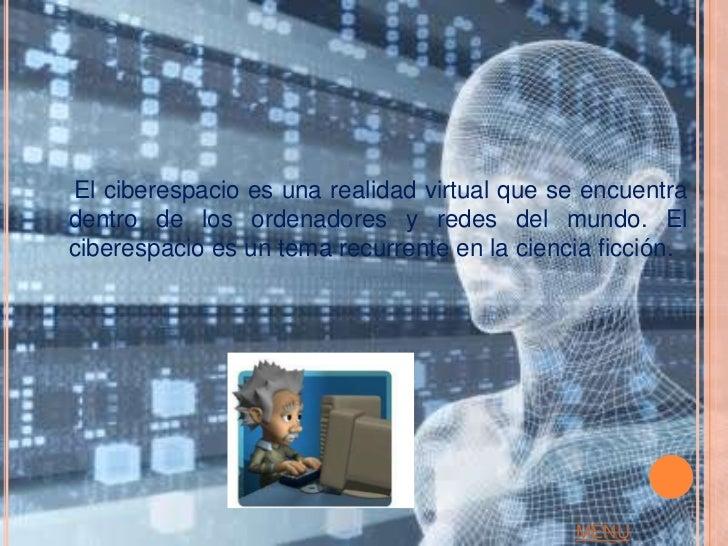 El ciberespacio es una realidad virtual que se encuentradentro de los ordenadores y redes del mundo. Elciberespacio es un ...
