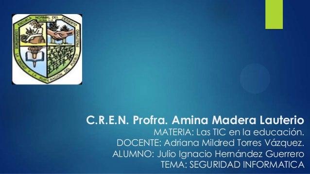 C.R.E.N. Profra. Amina Madera Lauterio MATERIA: Las TIC en la educación. DOCENTE: Adriana Mildred Torres Vázquez. ALUMNO: ...