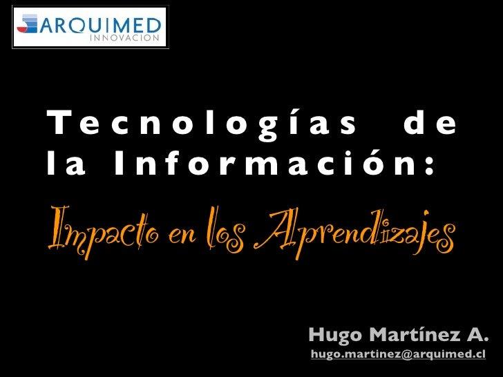 Te c n o l o g í a s d ela Información:Impacto en los Aprendizajes                 Hugo Martínez A.                 hugo.m...