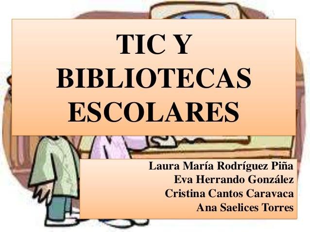 TIC Y BIBLIOTECAS ESCOLARES Laura María Rodríguez Piña Eva Herrando González Cristina Cantos Caravaca Ana Saelices Torres