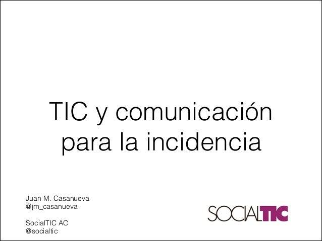 TIC y comunicación para la incidencia   Juan M. Casanueva @jm_casanueva   SocialTIC AC @socialtic
