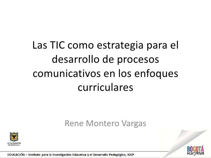 Las TIC como estrategia para el    desarrollo de procesoscomunicativos en los enfoques          curriculares      Rene Mon...