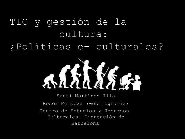 TIC y gestión de la  cultura:  ¿Políticas e- culturales? Santi Martínez Illa Roser Mendoza (webliografia) Centro de Estudi...