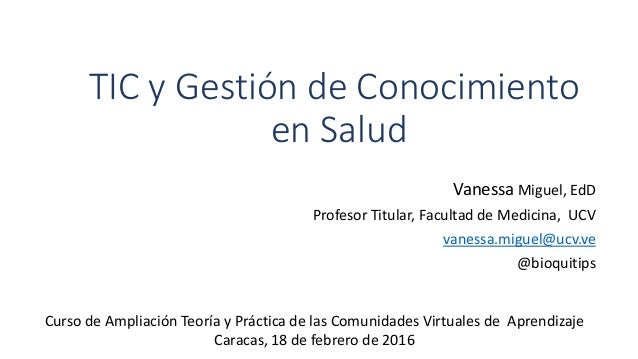 TIC y Gestión de Conocimiento en Salud Vanessa Miguel, EdD Profesor Titular, Facultad de Medicina, UCV vanessa.miguel@ucv....