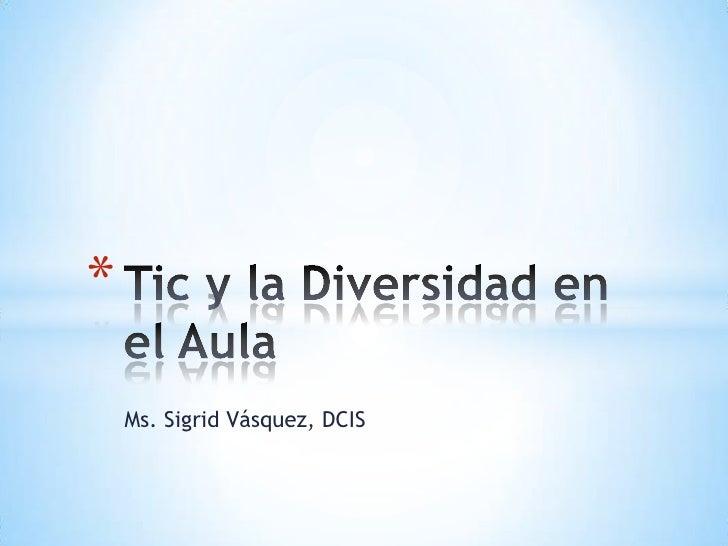 Ms. Sigrid Vásquez, DCIS<br />Tic y la Diversidad en el Aula<br />