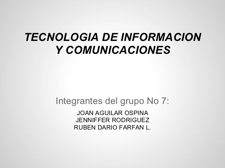 TECNOLOGIA DE INFORMACION    Y COMUNICACIONES    Integrantes del grupo No 7:         JOAN AGUILAR OSPINA        JENNIFFER ...