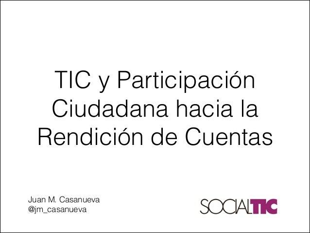 TIC y Participación Ciudadana hacia la Rendición de Cuentas   Juan M. Casanueva @jm_casanueva