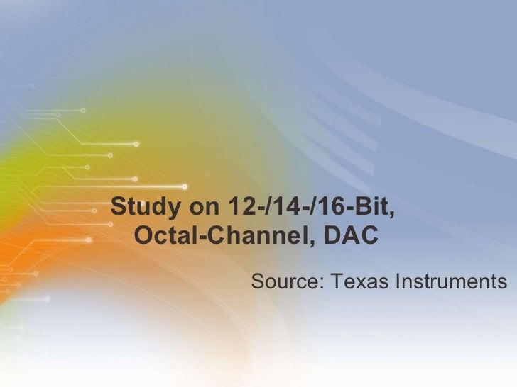 Study on 12-/14-/16-Bit,  Octal-Channel, DAC <ul><li>Source: Texas Instruments </li></ul>