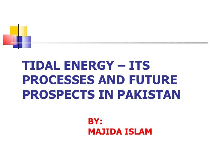 TIDAL ENERGY – ITS PROCESSES AND FUTURE PROSPECTS IN PAKISTAN BY: MAJIDA ISLAM