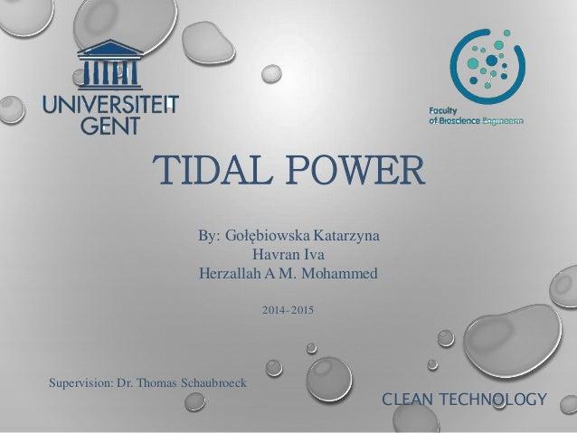 TIDAL POWER CLEAN TECHNOLOGY Supervision: Dr. Thomas Schaubroeck By: Gołębiowska Katarzyna Havran Iva Herzallah A M. Moham...