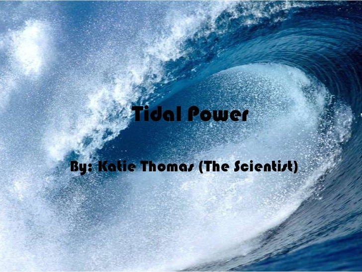 Tidal Power<br />By: Katie Thomas (The Scientist)<br />