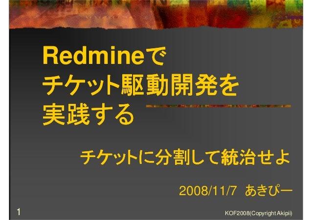 KOF2008(Copyright Akipii)1 Redmineでででで チケット駆動開発をチケット駆動開発をチケット駆動開発をチケット駆動開発を 実践する実践する実践する実践する 2008/11/7 あきぴー チケットに分割して統治せよチ...