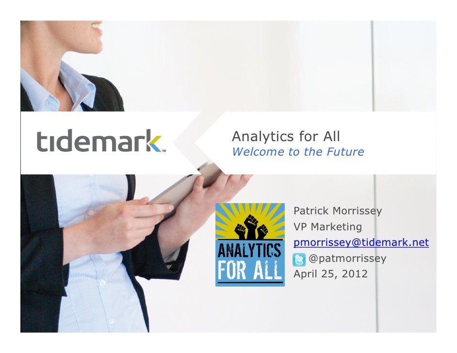 Analytics for AllWelcome to the Future         Patrick Morrissey         VP Marketing         pmorrissey@tidemark.net     ...