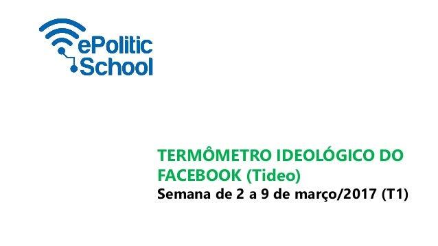 TERMÔMETRO IDEOLÓGICO DO FACEBOOK (Tideo) Semana de 2 a 9 de março/2017 (T1)