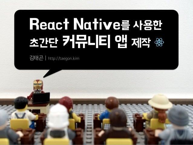 React Native를 사용한 초간단 커뮤니티 앱 제작 김태곤 | http://taegon.kim