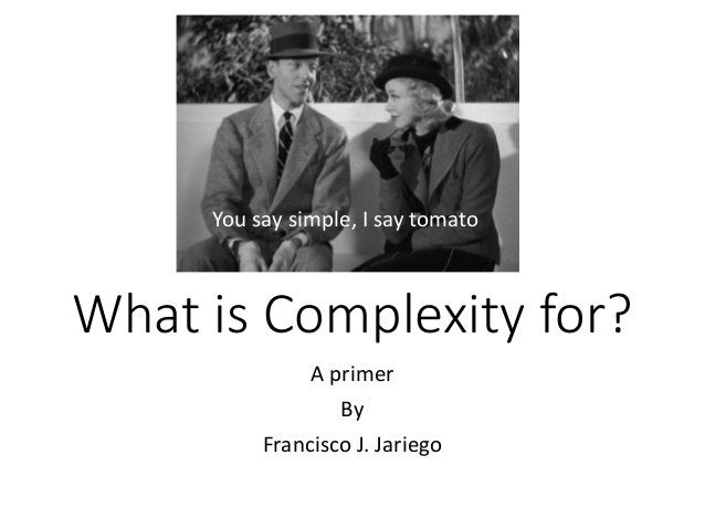 What is Complexity for?  A primer  By  Francisco J. Jariego  You say simple, I say tomato