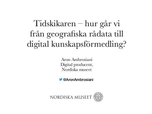 Tidskikaren –hur går vi från geografiska rådata till digital kunskapsförmedling? Aron Ambrosiani Digital producent, Nordis...