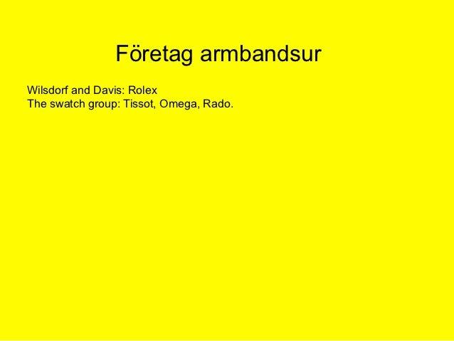 Företag armbandsurWilsdorf and Davis: RolexThe swatch group: Tissot, Omega, Rado.