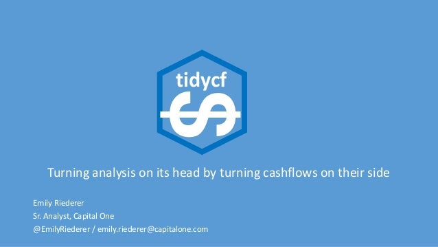 Turning analysis on its head by turning cashflows on their side Emily Riederer Sr. Analyst, Capital One @EmilyRiederer / e...