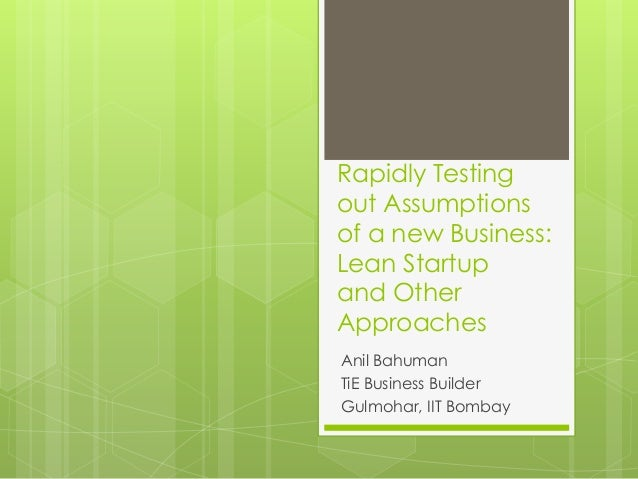 Rapidly Testing out Assumptions of a new Business: Lean Startup and Other Approaches Anil Bahuman TiE Business Builder Gul...