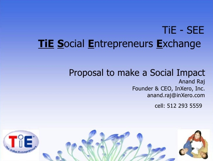 Proposal to make a Social Impact Anand Raj Founder & CEO, InXero, Inc. [email_address] cell: 512 293 5559   TiE - SEE TiE ...