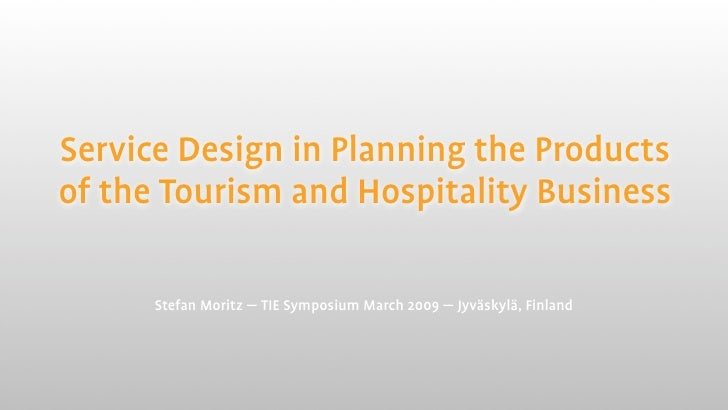 Service Design in Planning the Products of the Tourism and Hospitality Business        Stefan Moritz — TIE Symposium March...