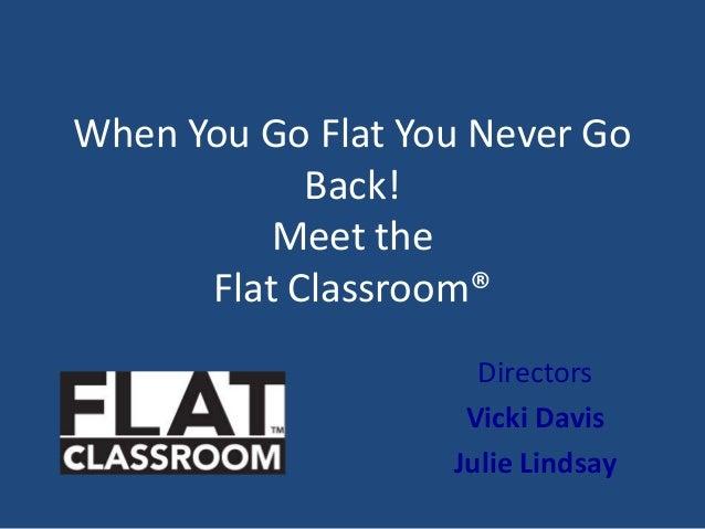 When You Go Flat You Never GoBack!Meet theFlat Classroom®DirectorsVicki DavisJulie Lindsay