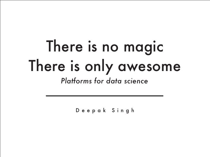 There is no magicThere is only awesome    Platforms for data science        D e e p a k   S i n g h