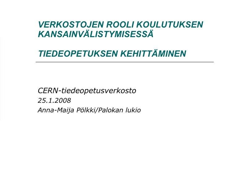 VERKOSTOJEN ROOLI KOULUTUKSEN KANSAINVÄLISTYMISESSÄ   TIEDEOPETUKSEN KEHITTÄMINEN CERN-tiedeopetusverkosto 25.1.2008 Anna-...