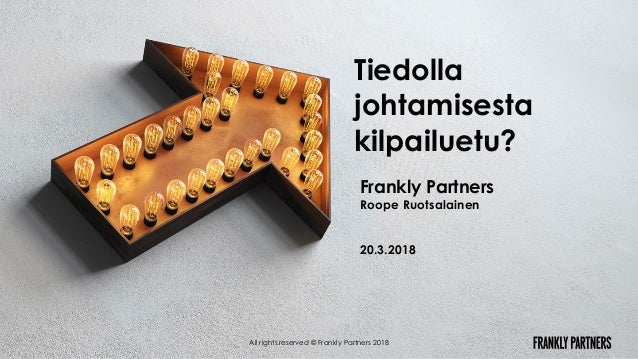 Frankly Partners Roope Ruotsalainen 20.3.2018 All rights reserved © Frankly Partners 2018 Tiedolla johtamisesta kilpailuet...