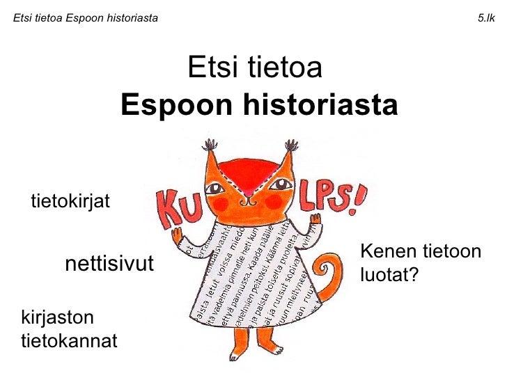 Etsi tietoa  Espoon historiasta Etsi tietoa Espoon historiasta 5.lk tietokirjat nettisivut Kenen tietoon luotat? kirjaston...