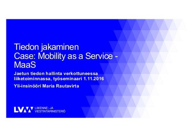 Tiedon jakaminen Case: Mobility as a Service - MaaS Jaetun tiedon hallinta verkottuneessa liiketoiminnassa, työseminaari 1...