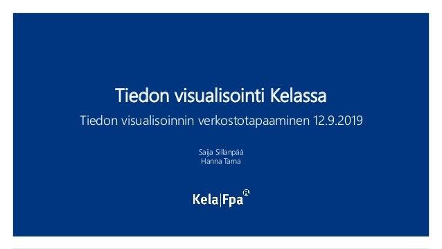 Tiedon visualisointi Kelassa Tiedon visualisoinnin verkostotapaaminen 12.9.2019 Saija Sillanpää Hanna Tarna