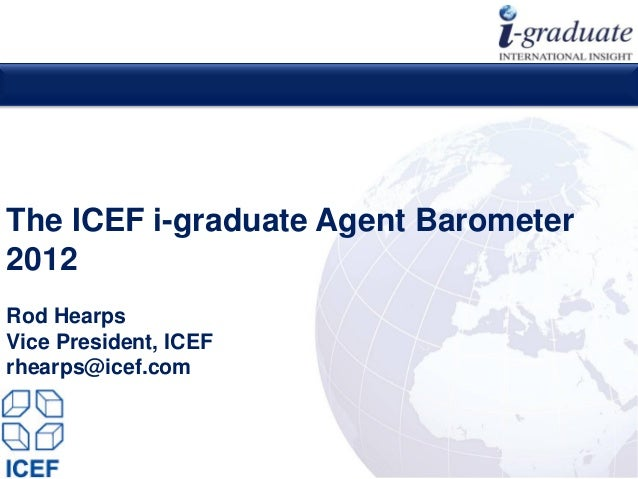 The ICEF i-graduate Agent Barometer2012Rod HearpsVice President, ICEFrhearps@icef.com                                Copyr...