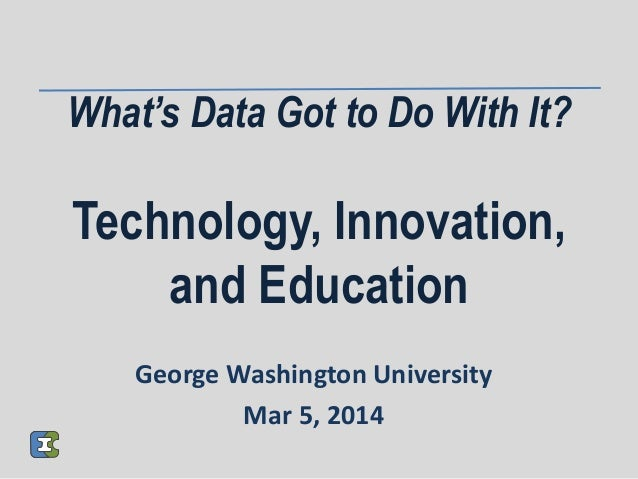 What's Data Got to Do With It? Technology, Innovation, and Education George Washington University Mar 5, 2014