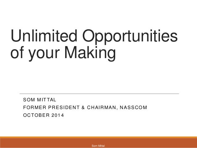 Unlimited Opportunities  of your Making  SOM MITTAL  FORMER PRESIDENT & CHAIRMAN, NASSCOM  OCTOBER 2014  Som Mittal