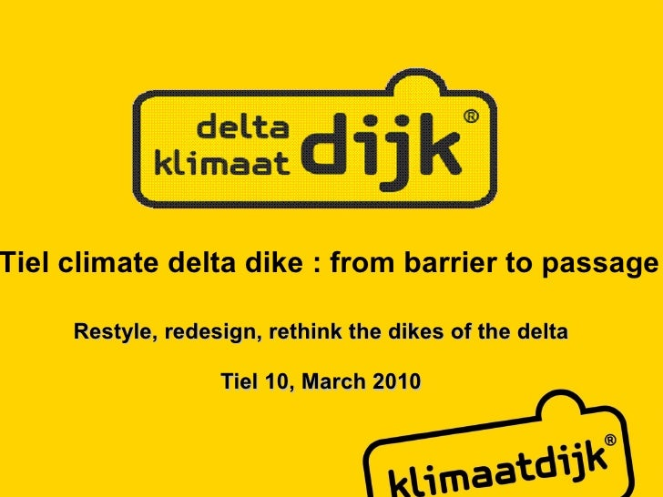 Restyle, redesign, rethink the dikes of the delta Tiel 10, March 2010 Tiel climate delta dike : from barrier to passage