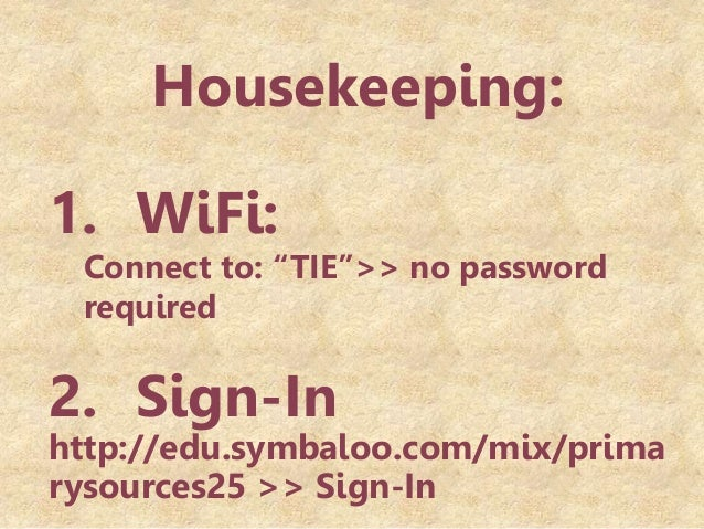 "Housekeeping: 1. WiFi: Connect to: ""TIE"">> no password required 2. Sign-In http://edu.symbaloo.com/mix/prima rysources25 >..."