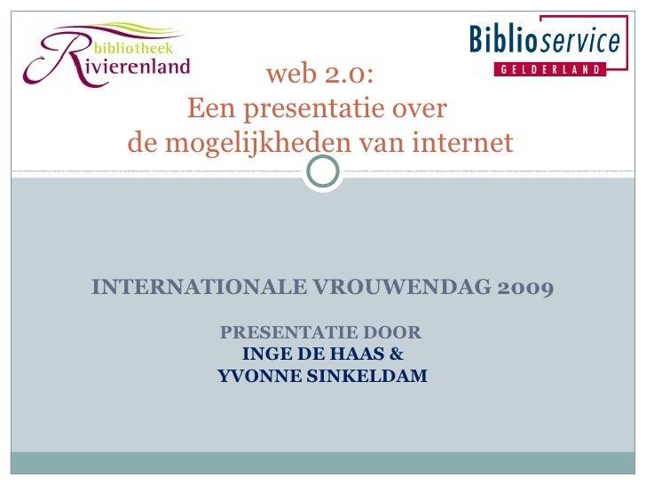 INTERNATIONALE VROUWENDAG 2009 PRESENTATIE DOOR  INGE DE HAAS & YVONNE SINKELDAM web 2.0: Een presentatie over  de mogelij...