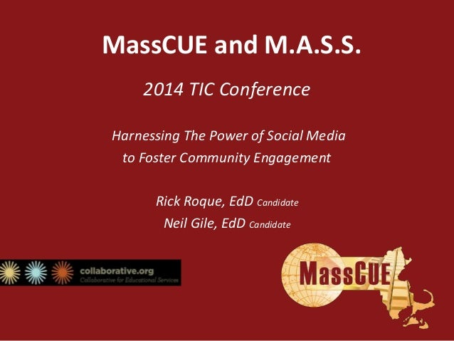 MassCUE and M.A.S.S. 2014 TIC Conference Harnessing The Power of Social Media to Foster Community Engagement Rick Roque, E...