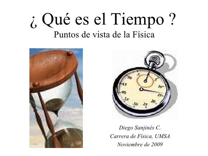 ¿ Qué es el Tiempo ? Puntos de vista de la Física Diego Sanjinés C. Carrera de Física, UMSA Noviembre de 2009